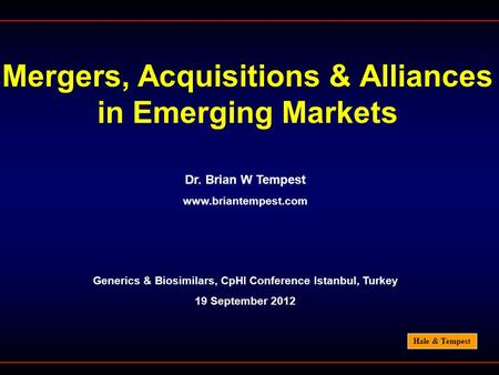 Hale & Tempest Mergers, Acquisitions & Alliances in Emerging Markets Dr. Brian W Tempest www.briantempest.com Generics & Biosimilars, CpHI Conference Istanbul,