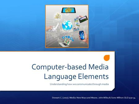 Computer-based Media Language Elements Understanding how we communicate through media Stewart.C. (2007). Media: New Ways and Means. John Wiley & Sons: