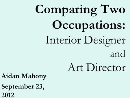 Comparing Two Occupations: Interior Designer and Art Director Aidan Mahony September 23, 2012.