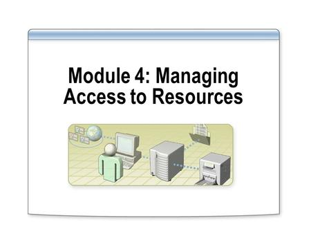 Module 4: Managing Access to Resources. Overview Overview of Managing Access to Resources Managing Access to Shared Folders Managing Access to Files and.
