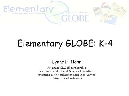 Lynne H. Hehr Arkansas GLOBE partnership Center for Math and Science Education Arkansas NASA Educator Resource Center University of Arkansas Elementary.