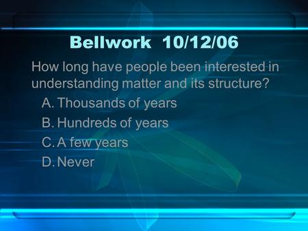 Bellwork10/12/06 How long have people been interested in understanding matter and its structure? A.Thousands of years B.Hundreds of years C.A few years.
