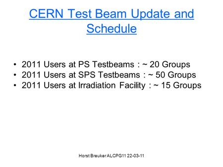 Horst Breuker ALCPG11 22-03-11 CERN Test Beam Update and Schedule 2011 Users at PS Testbeams : ~ 20 Groups 2011 Users at SPS Testbeams : ~ 50 Groups 2011.