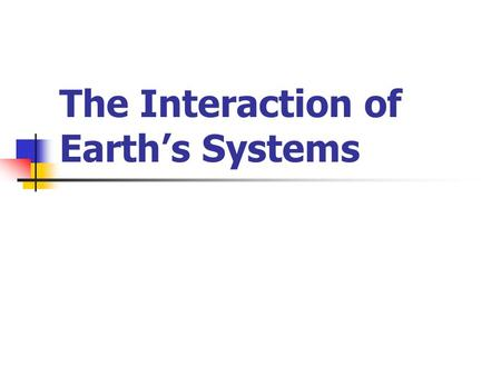The Interaction of Earth's Systems Earth's Lithosphere Consists of Earth's crust and land areas.