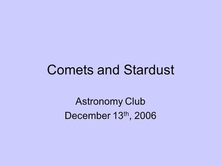 Comets and Stardust Astronomy Club December 13 th, 2006.