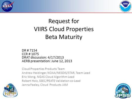 Request for VIIRS Cloud Properties Beta Maturity DR # 7154 CCR # 1075 DRAT discussion: 4/17/2013 AERB presentation: June 12, 2013 Cloud Properties Products.