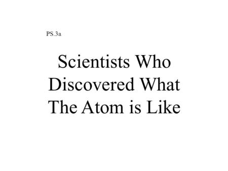PS.3a Scientists Who Discovered What The Atom is Like.
