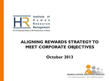 ALIGNING REWARDS STRATEGY TO MEET CORPORATE OBJECTIVES October 2013.
