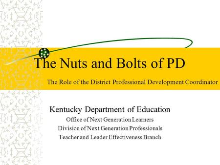 The Nuts and Bolts of PD The Role of the District Professional Development Coordinator Kentucky Department of Education Office of Next Generation Learners.