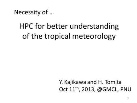 HPC for better understanding of the tropical meteorology Y. Kajikawa and H. Tomita Oct 11 th, PNU 1 Necessity of …