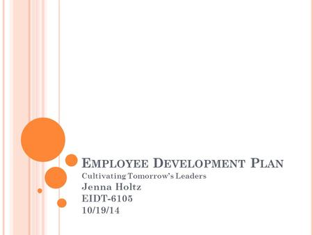 E MPLOYEE D EVELOPMENT P LAN Cultivating Tomorrow's Leaders Jenna Holtz EIDT-6105 10/19/14.