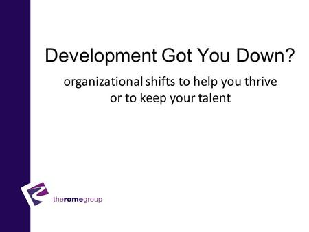 Development Got You Down? Enhancing organizational shifts to help you thrive or to keep your talent.