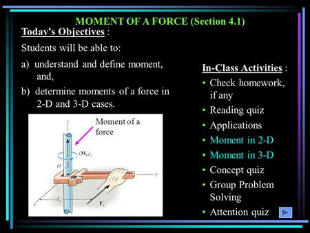 MOMENT OF A FORCE (Section 4.1) Today's Objectives : Students will be able to: a) understand and define moment, and, b) determine moments of a force in.