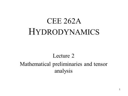 CEE 262A H YDRODYNAMICS Lecture 2 Mathematical preliminaries and tensor analysis 1.
