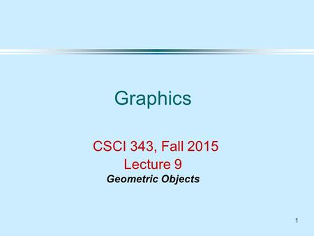 1 Graphics CSCI 343, Fall 2015 Lecture 9 Geometric Objects.