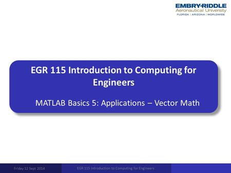 EGR 115 Introduction to Computing for Engineers MATLAB Basics 5: Applications – Vector Math Friday 12 Sept 2014 EGR 115 Introduction to Computing for Engineers.