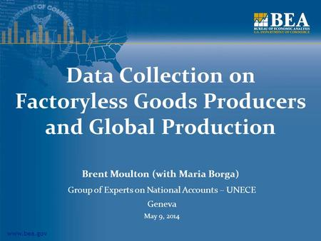 Www.bea.gov Data Collection on Factoryless Goods Producers and Global Production Brent Moulton (with Maria Borga) Group of Experts on National Accounts.