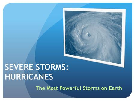 SEVERE STORMS: HURRICANES The Most Powerful Storms on Earth.