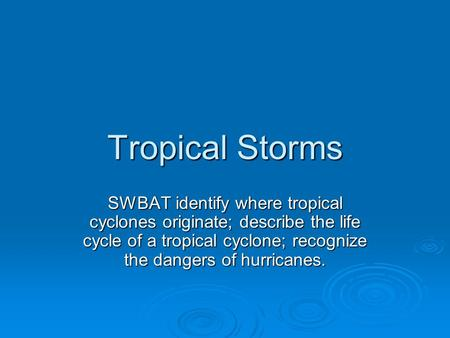 Tropical Storms SWBAT identify where tropical cyclones originate; describe the life cycle of a tropical cyclone; recognize the dangers of hurricanes.