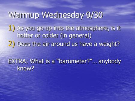 Warmup Wednesday 9/30 1) As you go up into the atmosphere, is it hotter or colder (in general) 2) Does the air around us have a weight? EXTRA: What is.