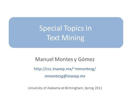 Special Topics in Text Mining Manuel Montes y Gómez  University of Alabama at Birmingham, Spring 2011.