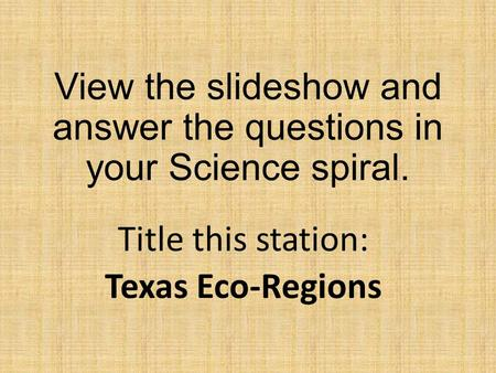 View the slideshow and answer the questions in your Science spiral. Title this station: Texas Eco-Regions.