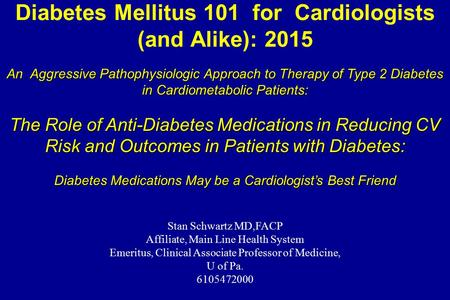 Diabetes Mellitus 101 for Cardiologists (and Alike): 2015 Stan Schwartz MD,FACP Affiliate, Main Line Health System Emeritus, Clinical Associate Professor.