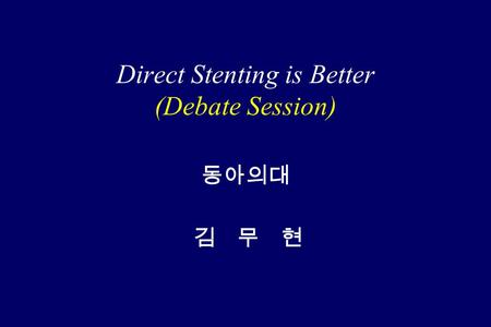 Direct Stenting is Better (Debate Session) 동아의대 김 무 현.