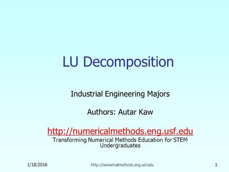 1/18/2016  1 LU Decomposition Industrial Engineering Majors Authors: Autar Kaw  Transforming.