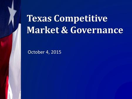 Texas Competitive Market & Governance October 4, 2015.
