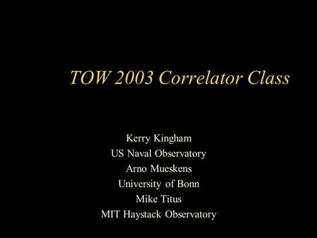 TOW 2003 Correlator Class Kerry Kingham US Naval Observatory Arno Mueskens University of Bonn Mike Titus MIT Haystack Observatory.