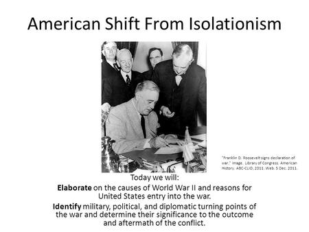 American Shift From Isolationism Today we will: Elaborate on the causes of World War II and reasons for United States entry into the war. Identify military,
