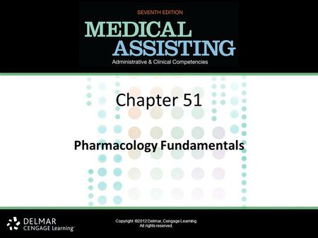 Chapter 51 Pharmacology Fundamentals Copyright ©2012 Delmar, Cengage Learning. All rights reserved.