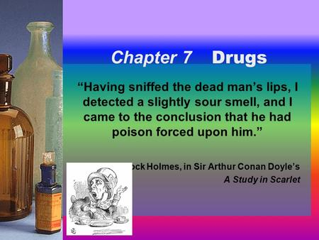"Chapter 7 Chapter 7 Drugs ""Having sniffed the dead man's lips, I detected a slightly sour smell, and I came to the conclusion that he had poison forced."