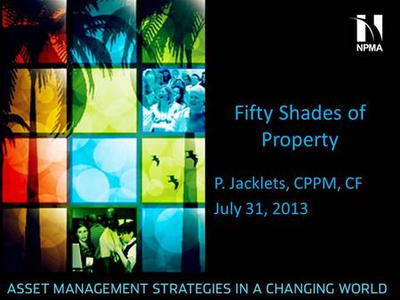 Fifty Shades of Property P. Jacklets, CPPM, CF July 31, 2013.