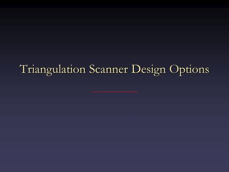 Triangulation Scanner Design Options. Triangulation System Options Single-stripe systems most robust, but slowestSingle-stripe systems most robust, but.