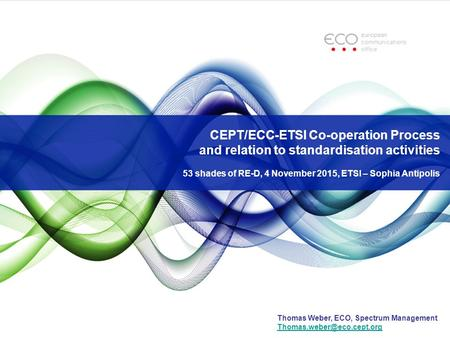 CEPT/ECC-ETSI Co-operation Process and relation to standardisation activities 53 shades of RE-D, 4 November 2015, ETSI – Sophia Antipolis Thomas Weber,