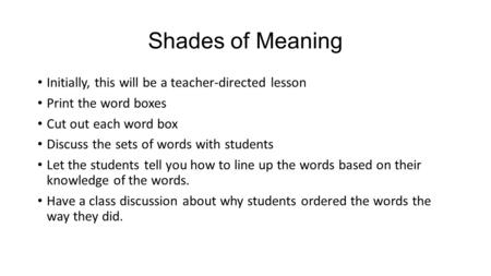 Shades of Meaning Initially, this will be a teacher-directed lesson Print the word boxes Cut out each word box Discuss the sets of words with students.