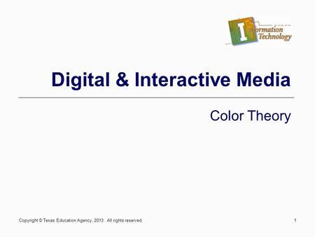 Copyright © Texas Education Agency, 2013. All rights reserved.1 Digital & Interactive Media Color Theory.