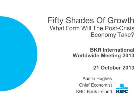 Fifty Shades Of Growth What Form Will The Post-Crisis Economy Take? BKR International Worldwide Meeting 2013 21 October 2013 Austin Hughes Chief Economist.