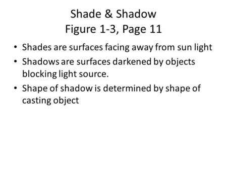 Shade & Shadow Figure 1-3, Page 11 Shades are surfaces facing away from sun light Shadows are surfaces darkened by objects blocking light source. Shape.