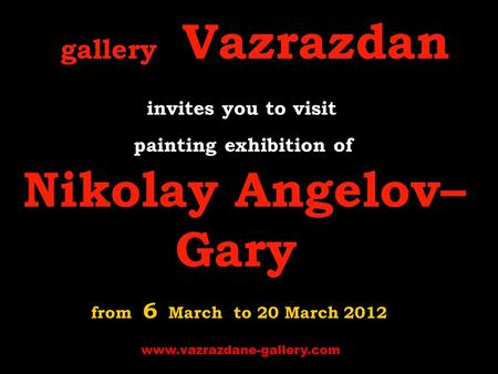 Gallery Vazrazdan invites you to visit p ainting exhibition of Nikolay Angelov– Gary from 6 March to 20 March 2012 www.vazrazdane-gallery.com.