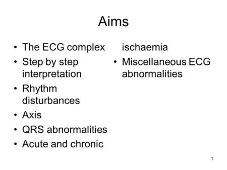Aims The ECG complex Step by step interpretation Rhythm disturbances Axis QRS abnormalities Acute and chronic ischaemia Miscellaneous ECG abnormalities.