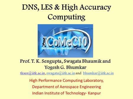 DNS, LES & High Accuracy Computing High Performance Computing Laboratory, Department of Aerospace Engineering Indian Institute of Technology- Kanpur Prof.