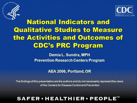 1 National Indicators and Qualitative Studies to Measure the Activities and Outcomes of CDC's PRC Program Demia L. Sundra, MPH Prevention Research Centers.