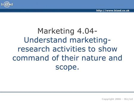 Copyright 2006 – Biz/ed Marketing 4.04- Understand marketing- research activities to show command of their nature and scope.