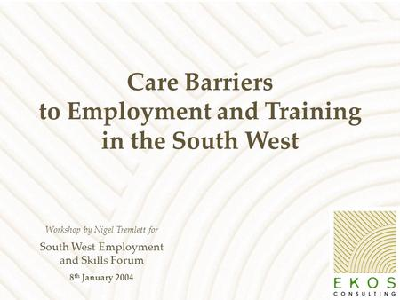 Care Barriers to Employment and Training in the South West Workshop by Nigel Tremlett for South West Employment and Skills Forum 8 th January 2004.