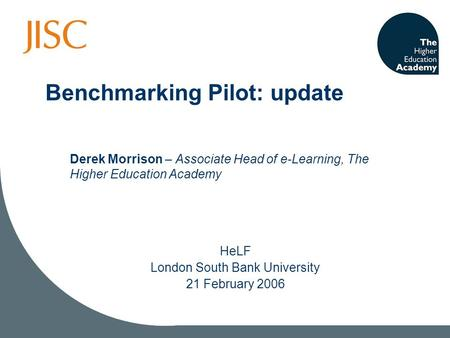 Benchmarking Pilot: update HeLF London South Bank University 21 February 2006 Derek Morrison – Associate Head of e-Learning, The Higher Education Academy.