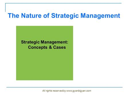 The Nature of Strategic Management Strategic Management: Concepts & Cases All rights reserved by www.gyanbigyan.com.