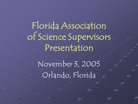 Florida Association of Science Supervisors Presentation November 3, 2005 Orlando, Florida.